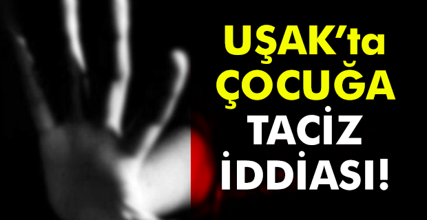Uşak'ta küçük kıza cinsel istismar iddiası!