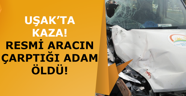 Uşak'ta kaza! Resmi aracın çarptığı adam öldü!