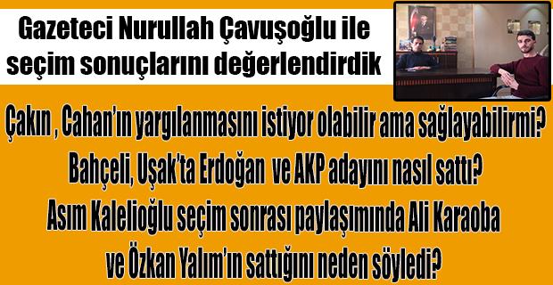 Gazeteci Nurullah Çavuşoğlu'ndan yerelden ulusala, parti parti seçim değerlendirmesi