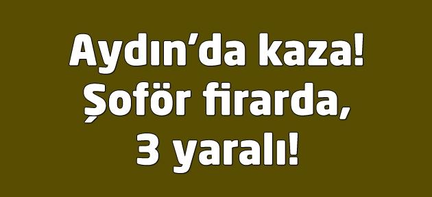 Aydın'da kaza! Şoför firarda, 3 yaralı!
