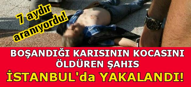 Boşandığı karısının kocasını öldüren şahıs İstanbul'da yakalandı!