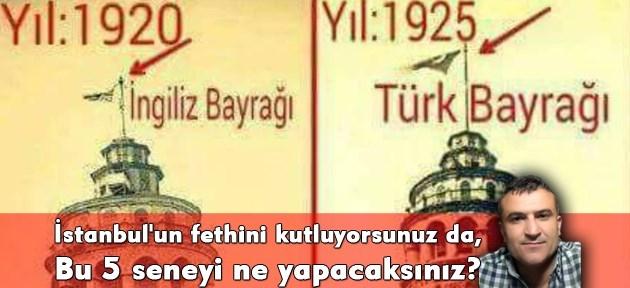 İstanbul'un fethini kutluyorsunuz da, bu 5 seneyi ne yapacaksınız?