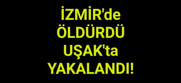 İzmir'de kadını öldürdü, Uşak'ta yakalandı!