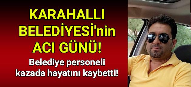 Karahallı Belediyesi çalışanı kazada hayatını kaybetti!