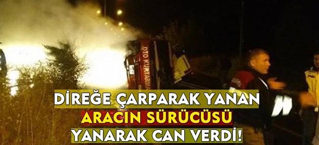 Kaza yapan aracın sürücüsü, yanarak can verdi!