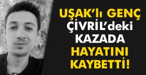 Uşaklı genç Çivril#039;deki kazada...