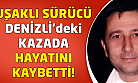 Denizli'deki kazada Uşaklı sürücü hayatını kaybetti!