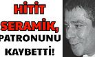 Hitit Seramik'in patronu İbrahim Hızal hayatını kaybetti!