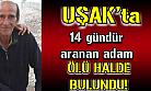 Uşak'ta 14 gündür aranan adam ölü olarak bulundu!