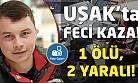 Uşak'ta feci kaza! 1 ölü, 2 yaralı!