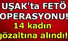 Uşak'ta FETÖ operasyonu! 14 kadın gözaltına alındı!