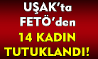 Uşak'ta FETÖ soruşturmasında gözaltına alınan 14 kadın tutuklandı!