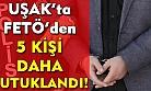 Uşak'ta FETÖ'den 5 kişi daha tutuklandı!