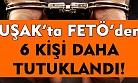 Uşak'ta FETÖ'den 6 kişi daha tutuklandı!