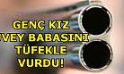 Uşak'ta genç kız üvey babasını tüfekle vurdu!