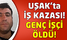 Uşak'ta iş kazası: 1 ölü!