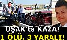 Uşak'ta kaza! 1 ölü, 3 ağır yaralı!