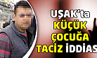 Uşak'ta küçük çocuğa tacizden bir kişi tutuklandı!