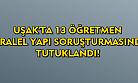 Uşak'ta paralel yapı soruşturmasında 13 öğretmen tutuklandı!