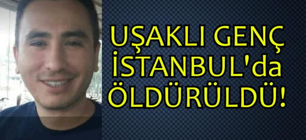 Uşaklı genç, çalışmaya gittiği İstanbul'da öldürüldü!