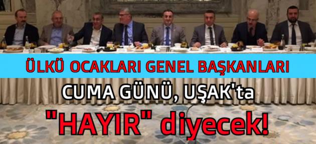 Ülkü Ocakları Genel Başkanları, Uşak'a gelerek 'Hayır'ı anlatacak!