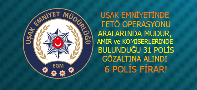Uşak Emniyeti'nde FETÖ operasyonunda 31 gözaltı, 6 firar!