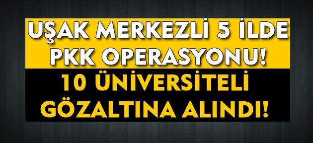 Uşak merkezli 5 ilde PKK operasyonu! 10 üniversiteli gözaltına alındı!
