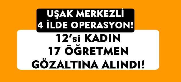 Uşak merkezli FETÖ operasyonu! 12'si kadın 17 öğretmen gözaltına alındı!