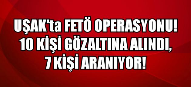 Uşak merkezli FETÖ operasyonunda 17 gözaltı kararı!