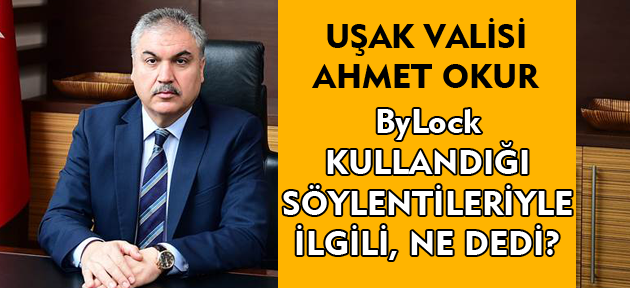 Uşak Valisi Ahmet Okur, ByLock kullandığı söylentileriyle ilgili ne dedi?