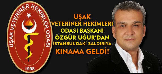 Uşak Veteriner Hekimleri Odası Başkanı Özgür Uğur'dan İstanbul'daki saldırıya kınama!