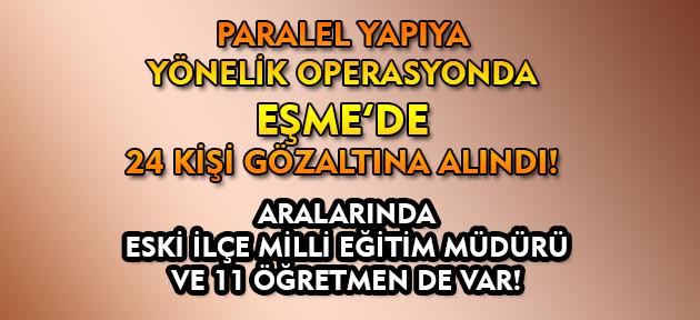 Uşak'ın Eşme ilçesinde paralel soruşturmada 24 kişi gözaltına alındı!