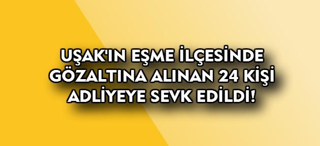Uşak'ın Eşme ilçesinde paralel soruşturmada gözaltına alınan 24 kişi adliyeye sevk edildi!