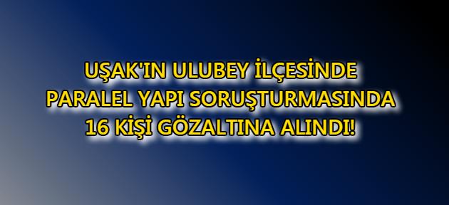Uşak'ın Ulubey İlçesi'nde 16 kişi gözaltına alındı!