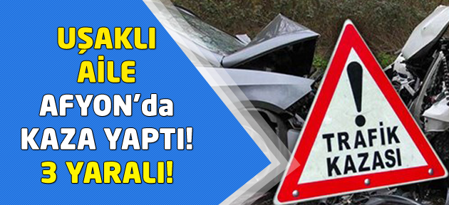 Uşaklı aile Afyon'da kaza yaptı! 3 yaralı!