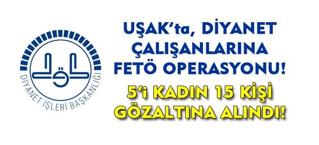 Uşak'ta 15 Diyanet çalışanı gözaltına alındı!
