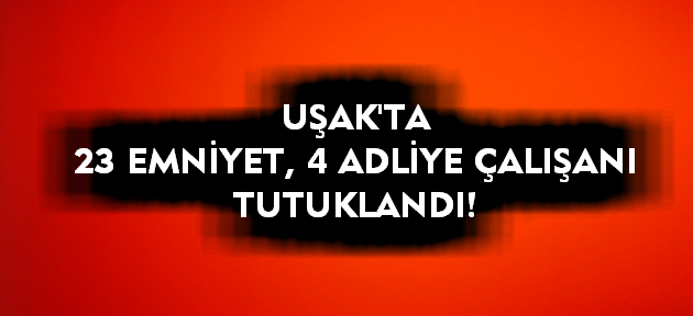Uşak'ta 4 adliye, 23 emniyet personeli daha tutuklandı!