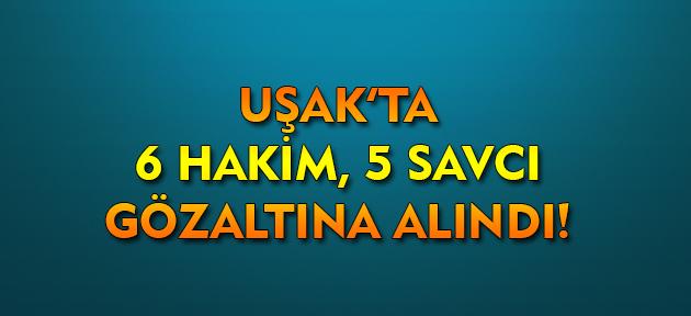 Uşak'ta 6 hakim ve 5 savcı gözaltına alındı!