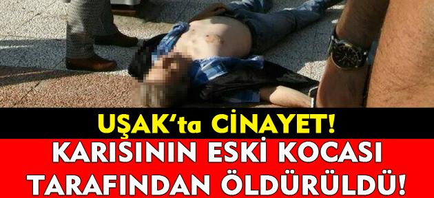 Uşak'ta cinayet! Karısının eski kocası tarafından öldürüldü!