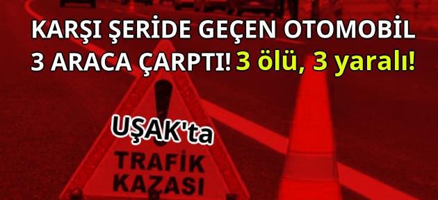Uşak'ta feci kaza! 3 ölü, 3 yaralı!