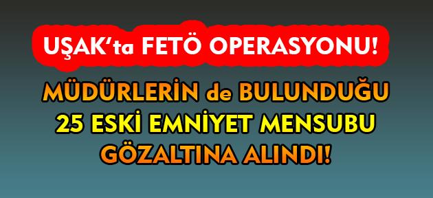 Uşak'ta FETÖ operasyonu! 25 eski emniyet çalışanı gözaltına alındı!
