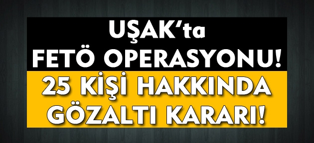 Uşak'ta FETÖ operasyonu! 25 kişi hakkında gözaltı kararı çıkarıldı!