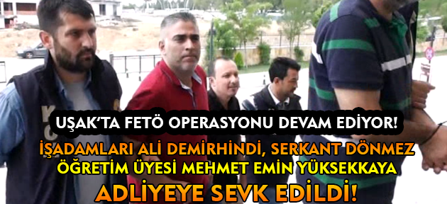 Uşak'ta FETÖ operasyonunda gözaltına alınan 1 akademisyen, 2 işadamı adliyeye sevk edildi!