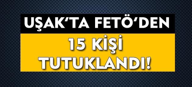 Uşak'ta FETÖ'den 15 kişi tutuklandı!
