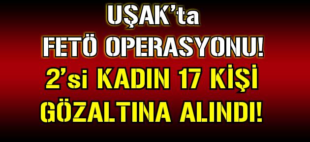 Uşak'ta FETÖ'den 17 kişi gözaltına alındı!