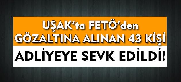 Uşak'ta FETÖ'den gözaltına alınan 43 kişi adliyeye sevk edildi!