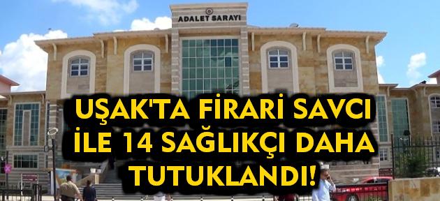 Uşak'ta firari savcı ve 12 sağlık personeli daha tutuklandı