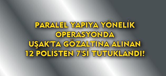 Uşak'ta gözaltına alınan 12 polisten 7'si tutuklandı!
