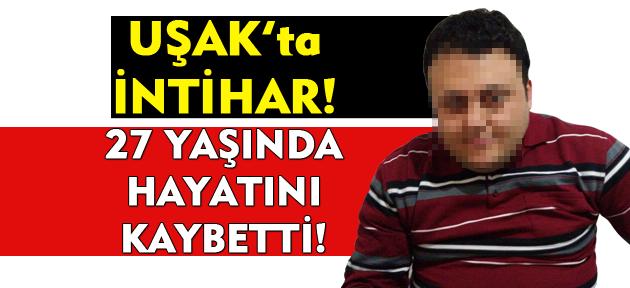 Uşak'ta intihar! 27 yaşındaki genç hayatını kaybetti!