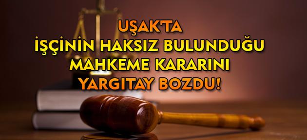 Uşak'ta işçinin haksız bulunduğu mahkeme kararını Yargıtay bozdu!